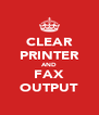 CLEAR PRINTER AND FAX OUTPUT - Personalised Poster A4 size