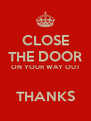 CLOSE THE DOOR ON YOUR WAY OUT  THANKS - Personalised Poster A4 size
