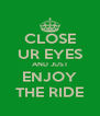 CLOSE UR EYES AND JUST ENJOY THE RIDE - Personalised Poster A4 size