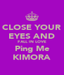CLOSE YOUR EYES AND FALL IN LOVE Ping Me KIMORA - Personalised Poster A4 size