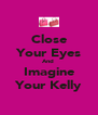 Close Your Eyes And  Imagine Your Kelly - Personalised Poster A4 size