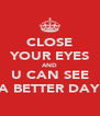 CLOSE YOUR EYES AND U CAN SEE A BETTER DAY - Personalised Poster A4 size