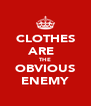 CLOTHES ARE   THE OBVIOUS ENEMY - Personalised Poster A4 size
