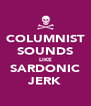 COLUMNIST SOUNDS LIKE SARDONIC JERK - Personalised Poster A4 size