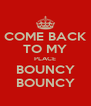 COME BACK TO MY PLACE BOUNCY BOUNCY - Personalised Poster A4 size