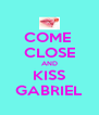 COME  CLOSE AND KISS GABRIEL - Personalised Poster A4 size