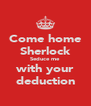 Come home Sherlock Seduce me with your deduction - Personalised Poster A4 size