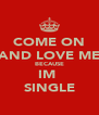 COME ON AND LOVE ME BECAUSE IM  SINGLE - Personalised Poster A4 size