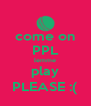 come on PPL lemme play PLEASE :( - Personalised Poster A4 size
