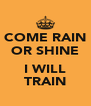 COME RAIN OR SHINE  I WILL TRAIN - Personalised Poster A4 size
