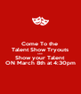 Come To the  Talent Show Tryouts AND Show your Talent ON March 8th at 4:30pm - Personalised Poster A4 size