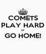 COMETS PLAY HARD or GO HOME!  - Personalised Poster A4 size