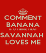COMMENT BANANA IF U THINK THAT SAVANNAH  LOVES ME - Personalised Poster A4 size