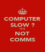 COMPUTER SLOW ? IT'S NOT COMMS - Personalised Poster A4 size