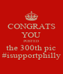 CONGRATS YOU POSTED the 300th pic #isupportphilly - Personalised Poster A4 size