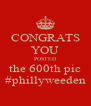 CONGRATS YOU POSTED the 600th pic #phillyweeden - Personalised Poster A4 size