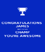 CONGRATULATIONS  JAMES WAY TO GO CHAMP YOU'RE AWESOME - Personalised Poster A4 size