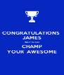 CONGRATULATIONS  JAMES WAY TO GO CHAMP YOUR  AWESOME - Personalised Poster A4 size
