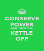 CONSERVE POWER AND TURN THE KETTLE OFF - Personalised Poster A4 size