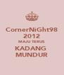 CornerNiGht98 2012 MAJU TERUS KADANG  MUNDUR - Personalised Poster A4 size