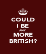 COULD I BE ANY MORE BRITISH? - Personalised Poster A4 size