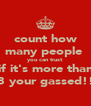 count how many people  you can trust  if it's more than 3 your gassed!! - Personalised Poster A4 size