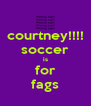 courtney!!!! soccer is for fags - Personalised Poster A4 size