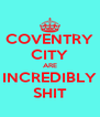 COVENTRY CITY ARE INCREDIBLY SHIT - Personalised Poster A4 size