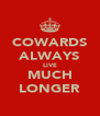 COWARDS ALWAYS LIVE MUCH LONGER - Personalised Poster A4 size
