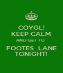 COYGL! KEEP CALM AND GET TO  FOOTES  LANE TONIGHT! - Personalised Poster A4 size
