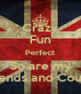 Crazy Fun Perfect So are my Friends and Cousin - Personalised Poster A4 size