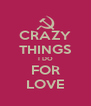 CRAZY THINGS I DO FOR LOVE - Personalised Poster A4 size