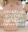 CREATING SOOTHES AND HEALS  THE HEART LUV MY STUFF - Personalised Poster A4 size