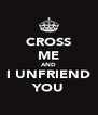 CROSS ME AND I UNFRIEND YOU - Personalised Poster A4 size