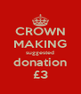 CROWN MAKING suggested donation £3 - Personalised Poster A4 size
