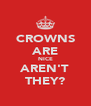 CROWNS ARE NICE AREN'T THEY? - Personalised Poster A4 size