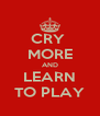 CRY  MORE AND LEARN TO PLAY - Personalised Poster A4 size