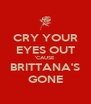 CRY YOUR EYES OUT 'CAUSE BRITTANA'S GONE - Personalised Poster A4 size