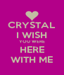 CRYSTAL I WISH YOU WERE HERE WITH ME - Personalised Poster A4 size