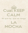 Cual KEEP CALM  Ni que hp, que se venga LA MOCHA  - Personalised Poster A4 size
