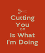 Cutting You Off Is What I'm Doing - Personalised Poster A4 size