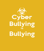 Cyber Bullying Is Bullying  - Personalised Poster A4 size