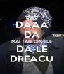 DAAA DA MAI TAIE DIN ELE DĂ-LE DREACU - Personalised Poster A4 size