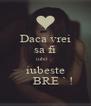 Daca vrei sa fi iubit ,  iubeste      BRE ` ! - Personalised Poster A4 size