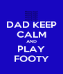 DAD KEEP CALM AND PLAY FOOTY - Personalised Poster A4 size
