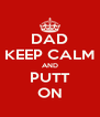 DAD KEEP CALM AND PUTT ON - Personalised Poster A4 size