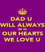 DAD U  WILL ALWAYS BE IN OUR HEARTS WE LOVE U - Personalised Poster A4 size