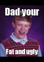 Dad your Fat and ugly - Personalised Poster A4 size