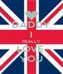 DADDY I REALLY LOVE  YOU - Personalised Poster A4 size