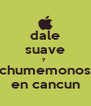 dale suave y  chumemonos en cancun - Personalised Poster A4 size